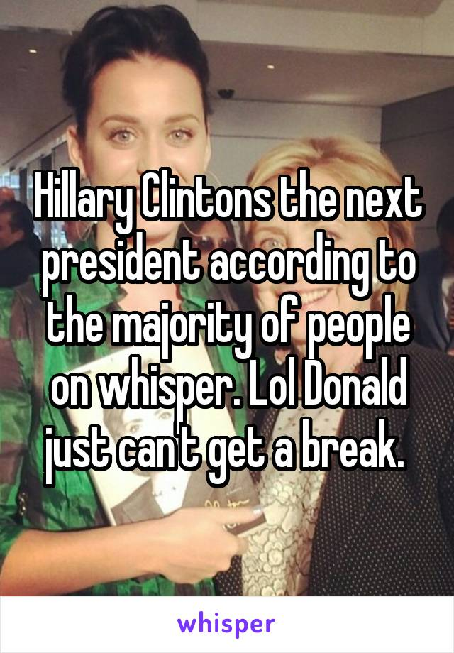 Hillary Clintons the next president according to the majority of people on whisper. Lol Donald just can't get a break.