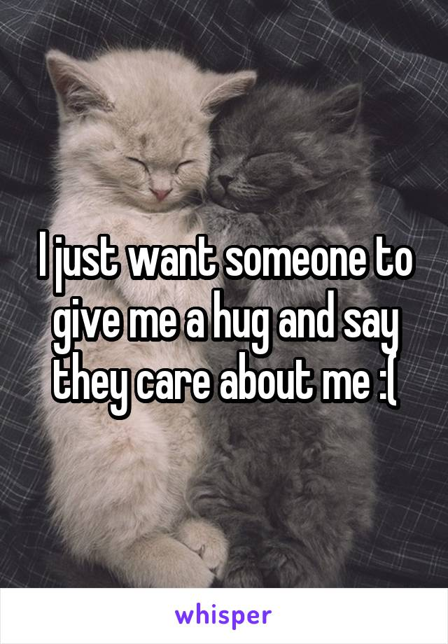 I just want someone to give me a hug and say they care about me :(