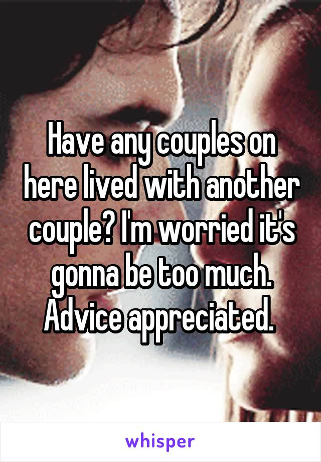 Have any couples on here lived with another couple? I'm worried it's gonna be too much. Advice appreciated.