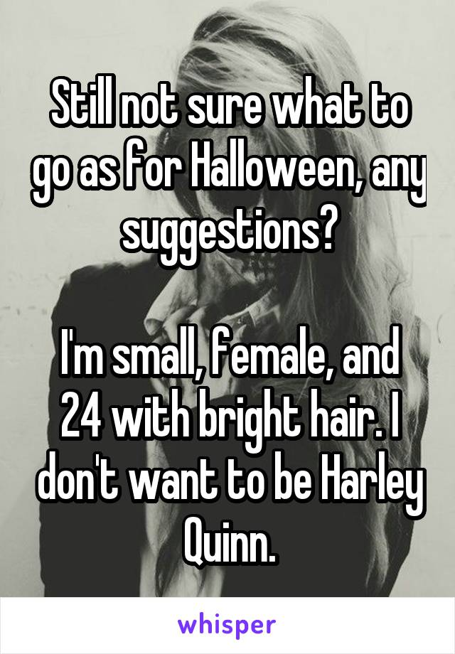 Still not sure what to go as for Halloween, any suggestions?  I'm small, female, and 24 with bright hair. I don't want to be Harley Quinn.
