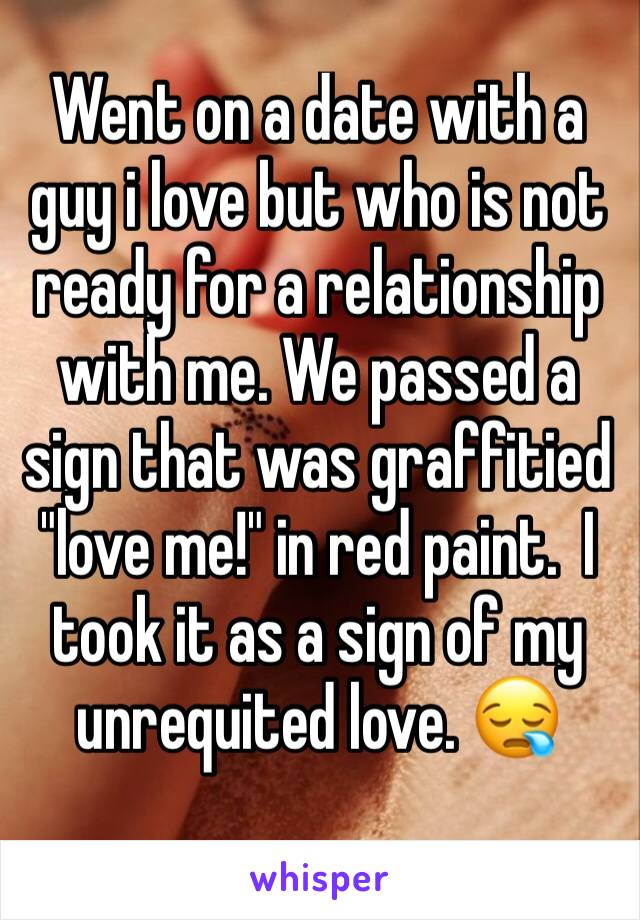 """Went on a date with a guy i love but who is not ready for a relationship with me. We passed a sign that was graffitied """"love me!"""" in red paint.  I took it as a sign of my unrequited love. 😪"""