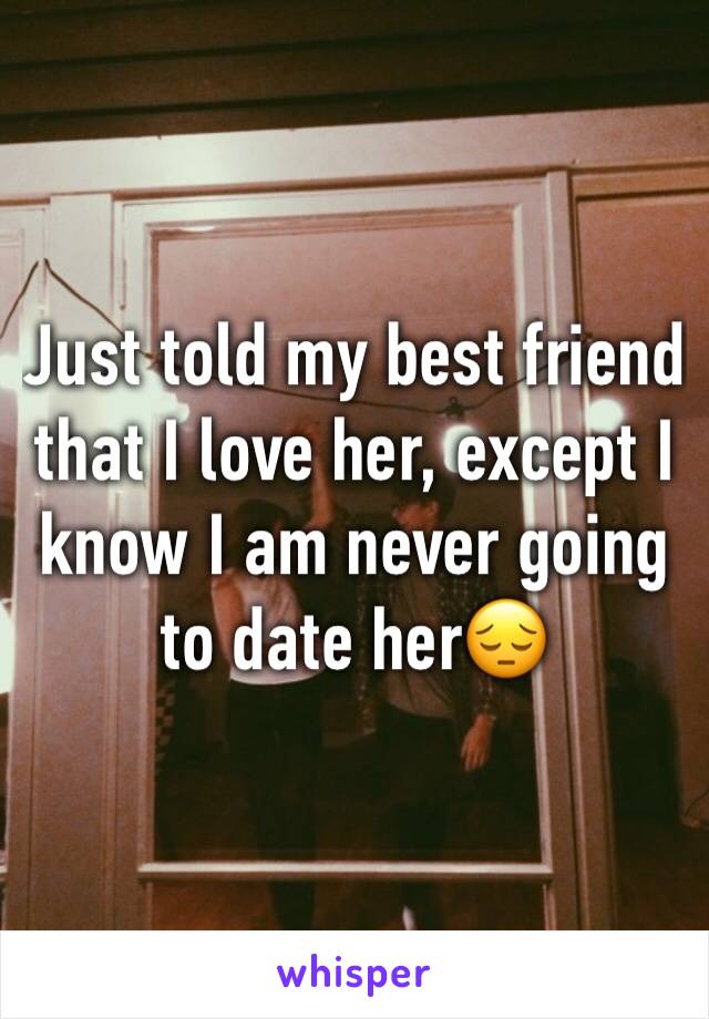 Just told my best friend that I love her, except I know I am never going to date her😔