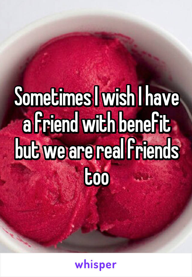 Sometimes I wish I have a friend with benefit but we are real friends too