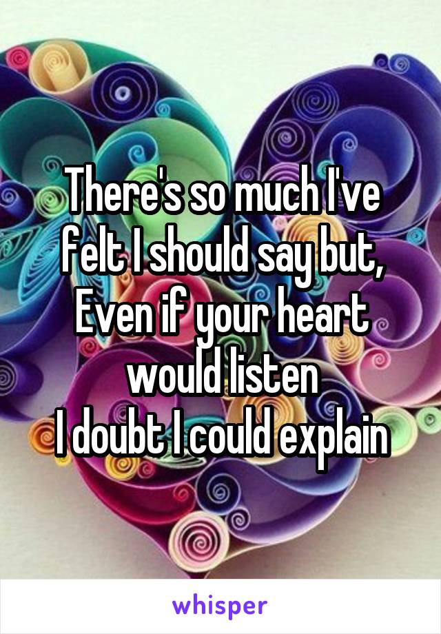 There's so much I've felt I should say but, Even if your heart would listen I doubt I could explain