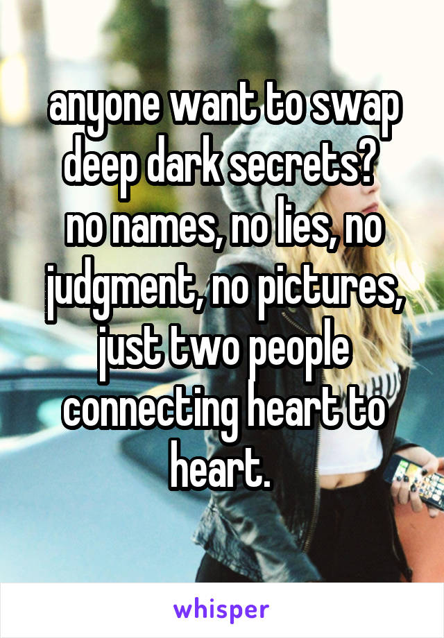 anyone want to swap deep dark secrets?  no names, no lies, no judgment, no pictures, just two people connecting heart to heart.