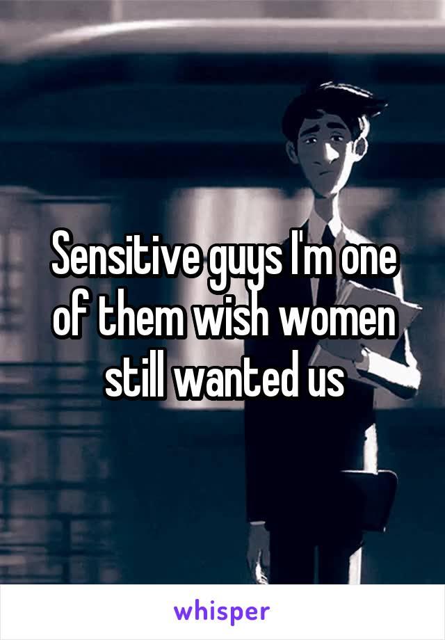 Sensitive guys I'm one of them wish women still wanted us