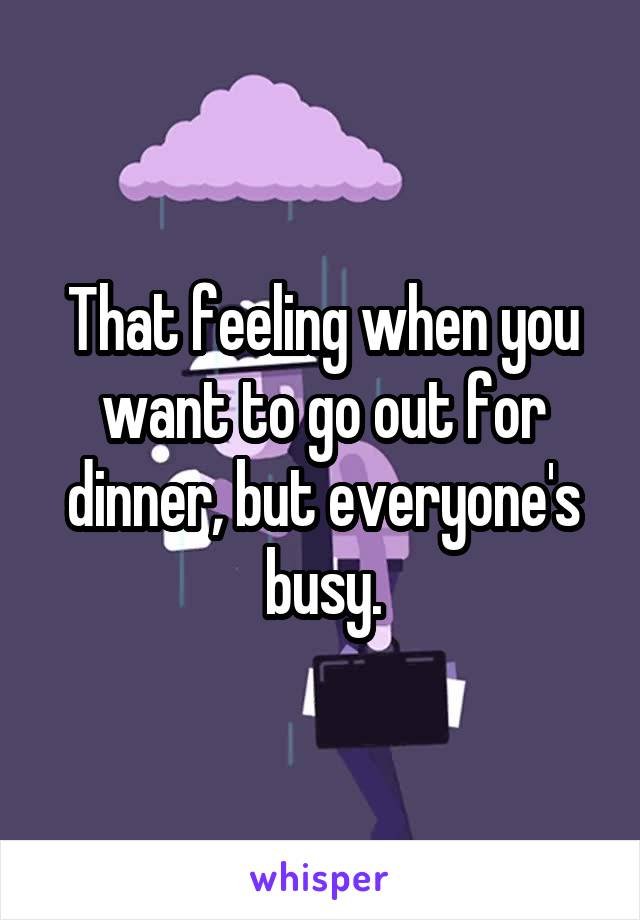 That feeling when you want to go out for dinner, but everyone's busy.