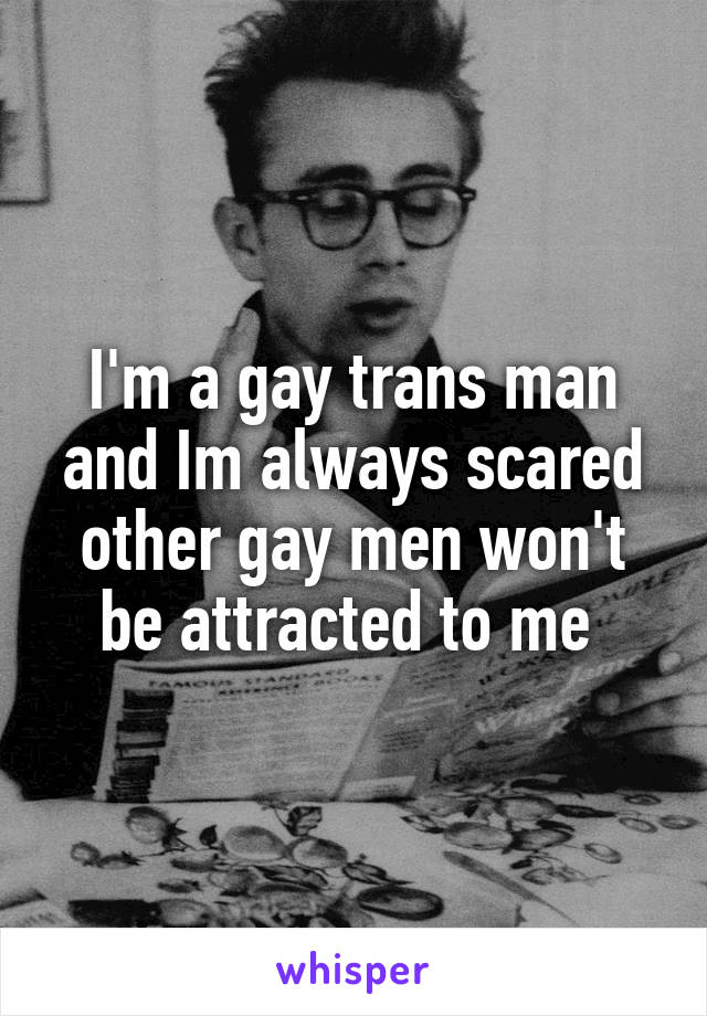 I'm a gay trans man and Im always scared other gay men won't be attracted to me