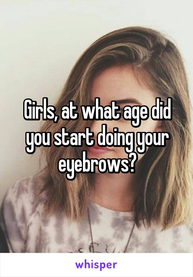 Girls, at what age did you start doing your eyebrows?