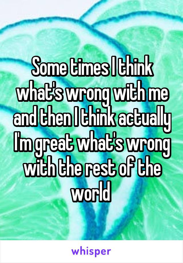 Some times I think what's wrong with me and then I think actually I'm great what's wrong with the rest of the world