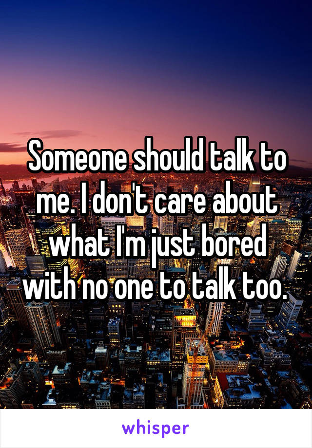 Someone should talk to me. I don't care about what I'm just bored with no one to talk too.