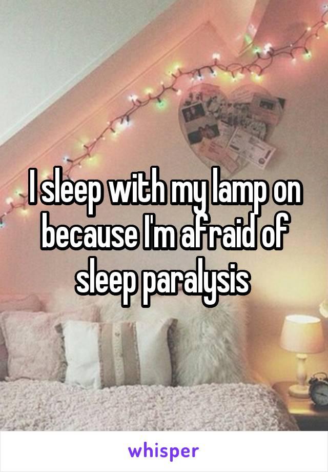 I sleep with my lamp on because I'm afraid of sleep paralysis