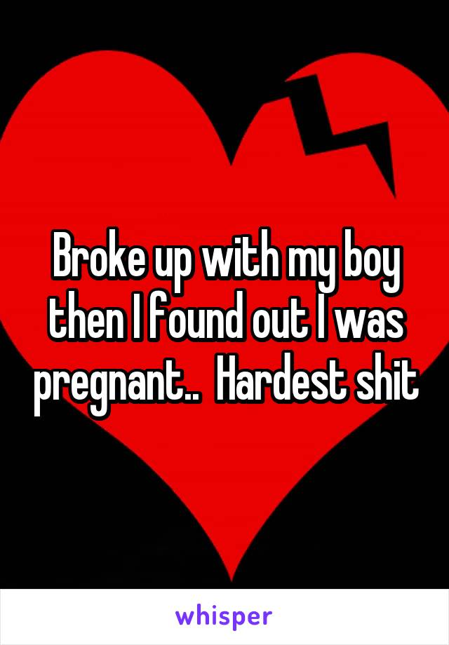 Broke up with my boy then I found out I was pregnant..  Hardest shit