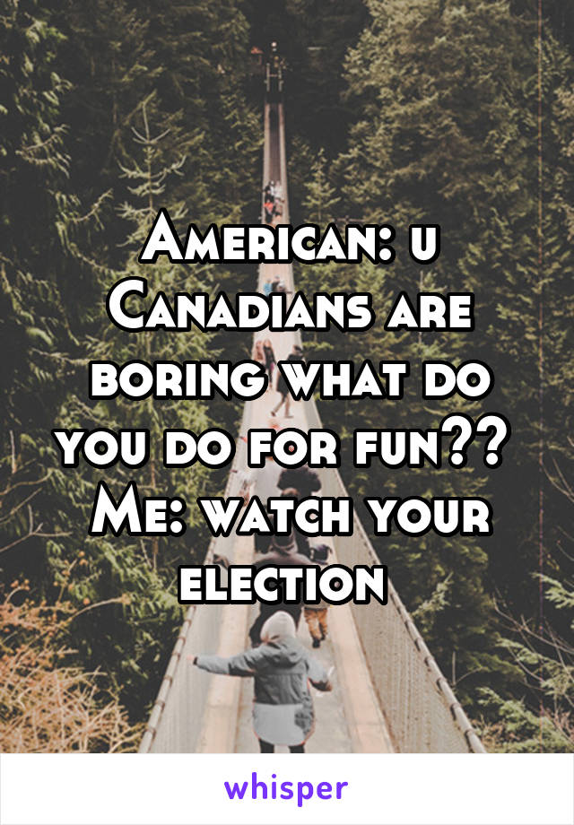 American: u Canadians are boring what do you do for fun??  Me: watch your election