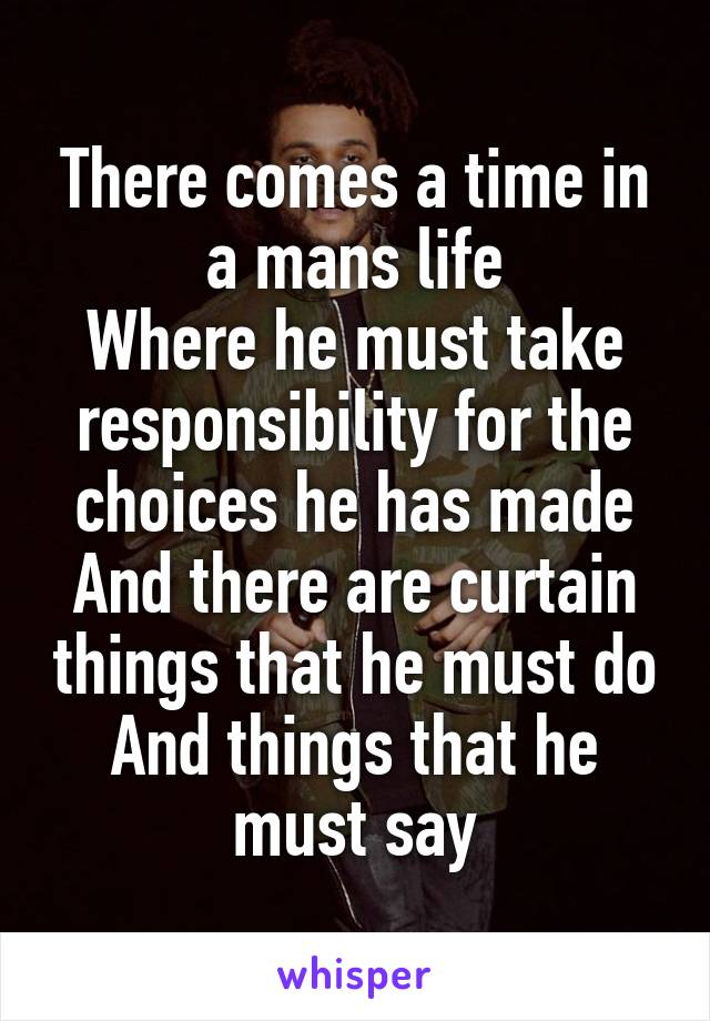 There comes a time in a mans life Where he must take responsibility for the choices he has made And there are curtain things that he must do And things that he must say
