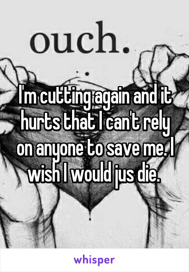 I'm cutting again and it hurts that I can't rely on anyone to save me. I wish I would jus die.