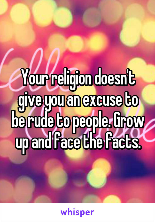 Your religion doesn't give you an excuse to be rude to people. Grow up and face the facts.