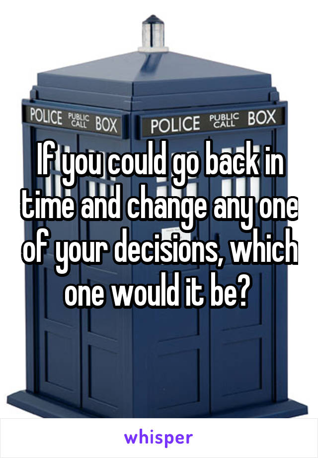 If you could go back in time and change any one of your decisions, which one would it be?