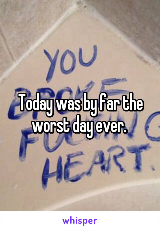 Today was by far the worst day ever.