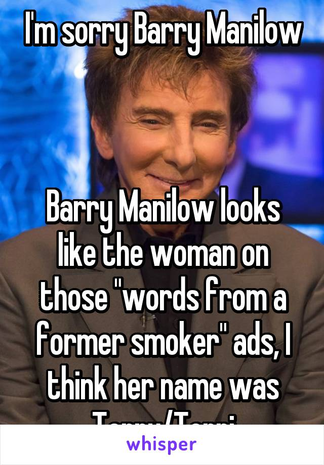 """I'm sorry Barry Manilow    Barry Manilow looks like the woman on those """"words from a former smoker"""" ads, I think her name was Terry/Terri"""