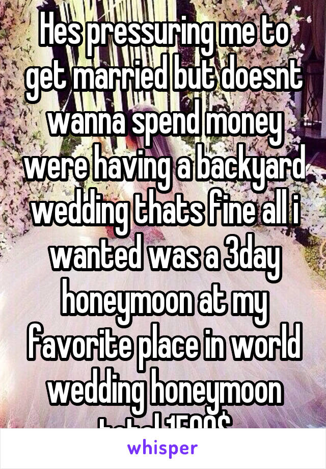 Hes pressuring me to get married but doesnt wanna spend money were having a backyard wedding thats fine all i wanted was a 3day honeymoon at my favorite place in world wedding honeymoon total 1500$