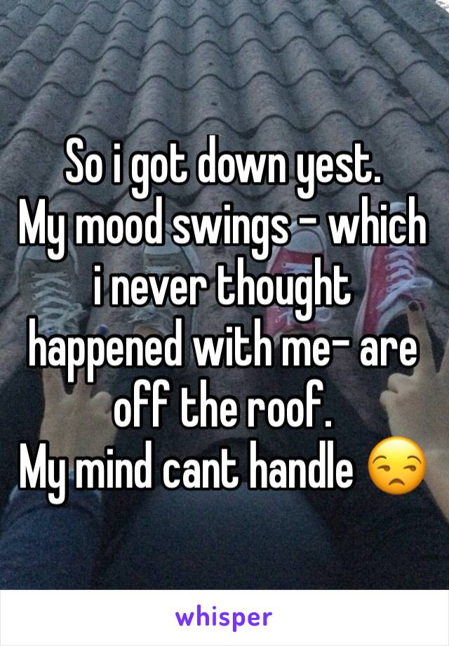 So i got down yest. My mood swings - which i never thought happened with me- are off the roof. My mind cant handle 😒
