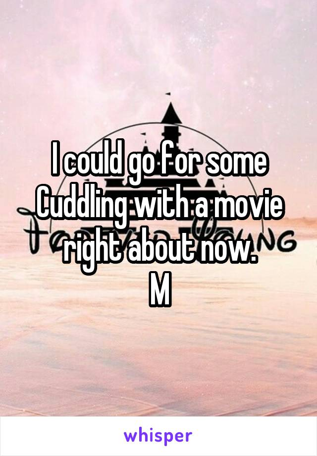 I could go for some Cuddling with a movie right about now. M