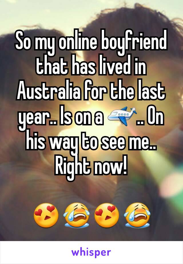 So my online boyfriend that has lived in Australia for the last year.. Is on a ✈.. On his way to see me.. Right now!  😍😭😍😭