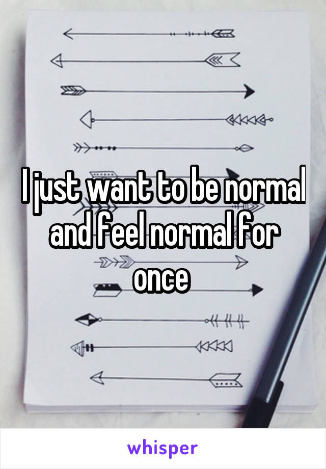 I just want to be normal and feel normal for once