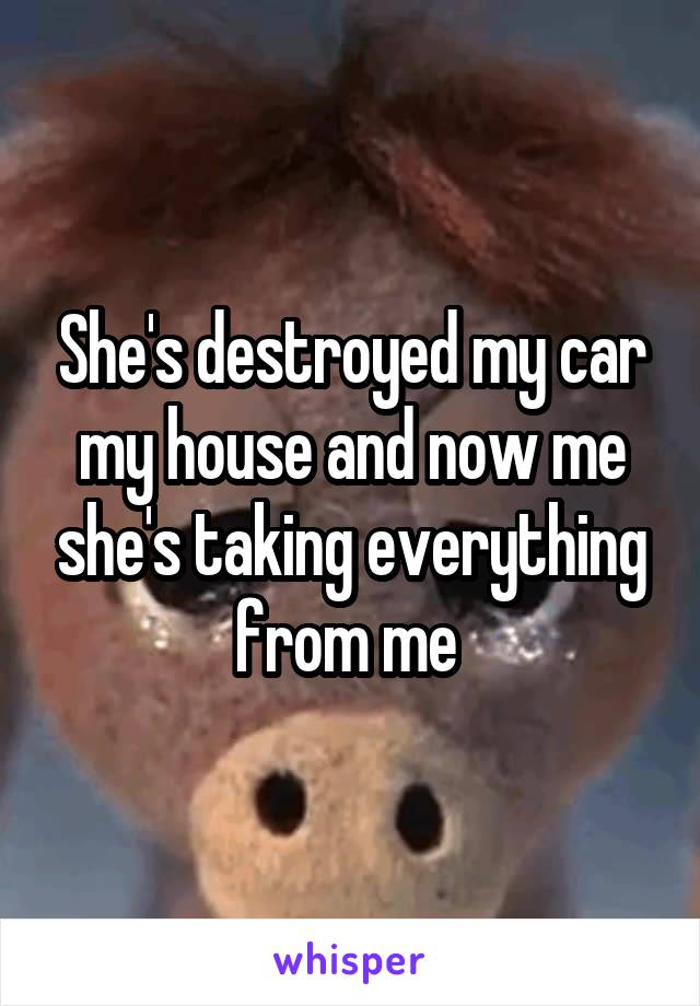 She's destroyed my car my house and now me she's taking everything from me