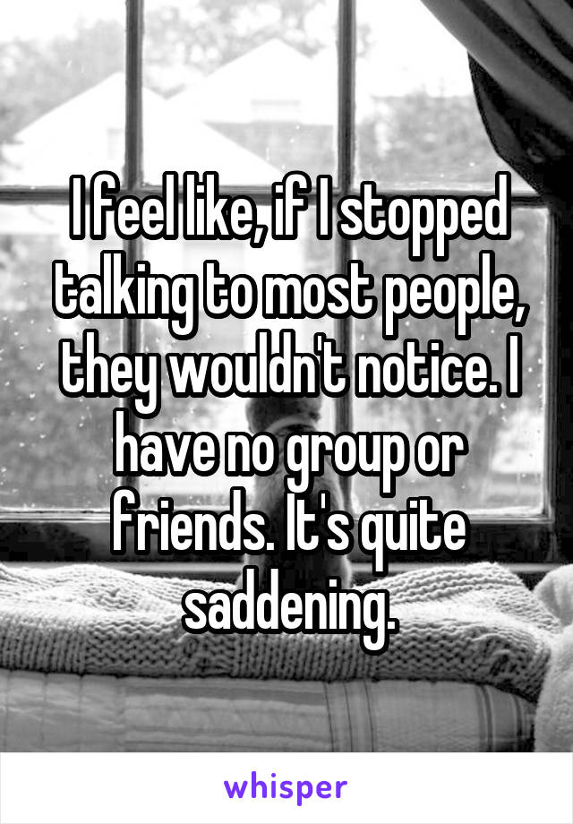 I feel like, if I stopped talking to most people, they wouldn't notice. I have no group or friends. It's quite saddening.