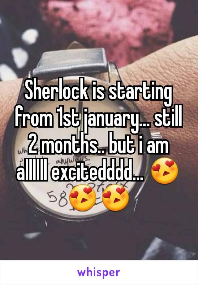 Sherlock is starting from 1st january... still 2 months.. but i am allllll excitedddd... 😍😍😍