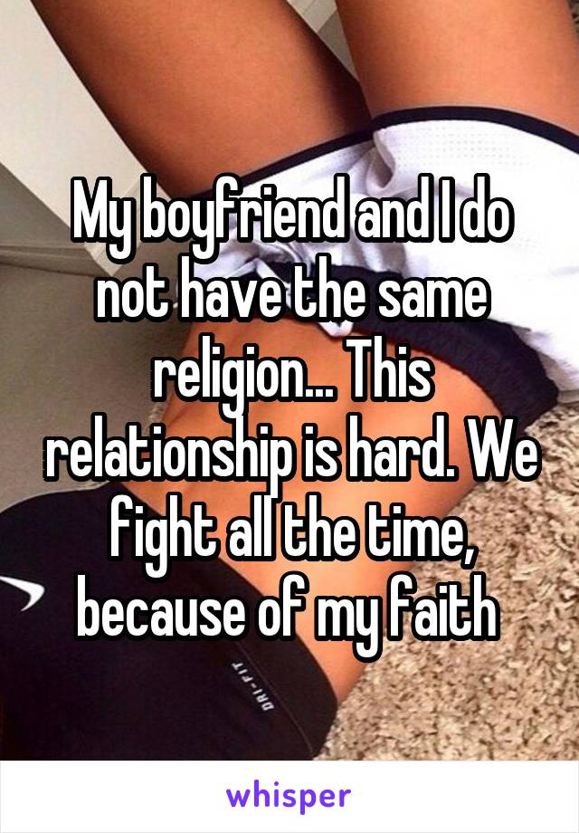 My boyfriend and I do not have the same religion... This relationship is hard. We fight all the time, because of my faith