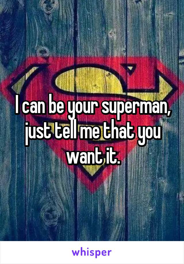 I can be your superman, just tell me that you want it.