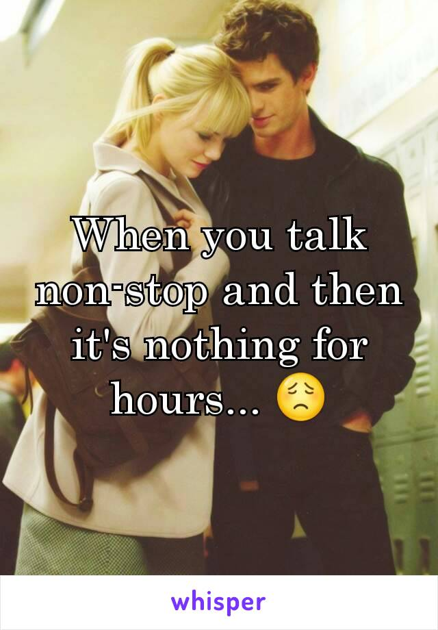 When you talk non-stop and then it's nothing for hours... 😟