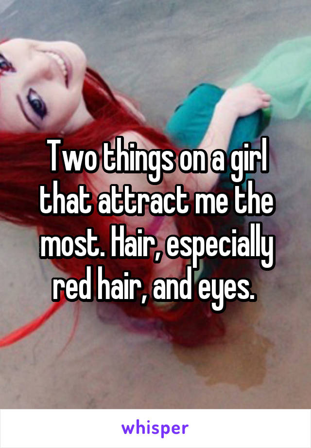 Two things on a girl that attract me the most. Hair, especially red hair, and eyes.