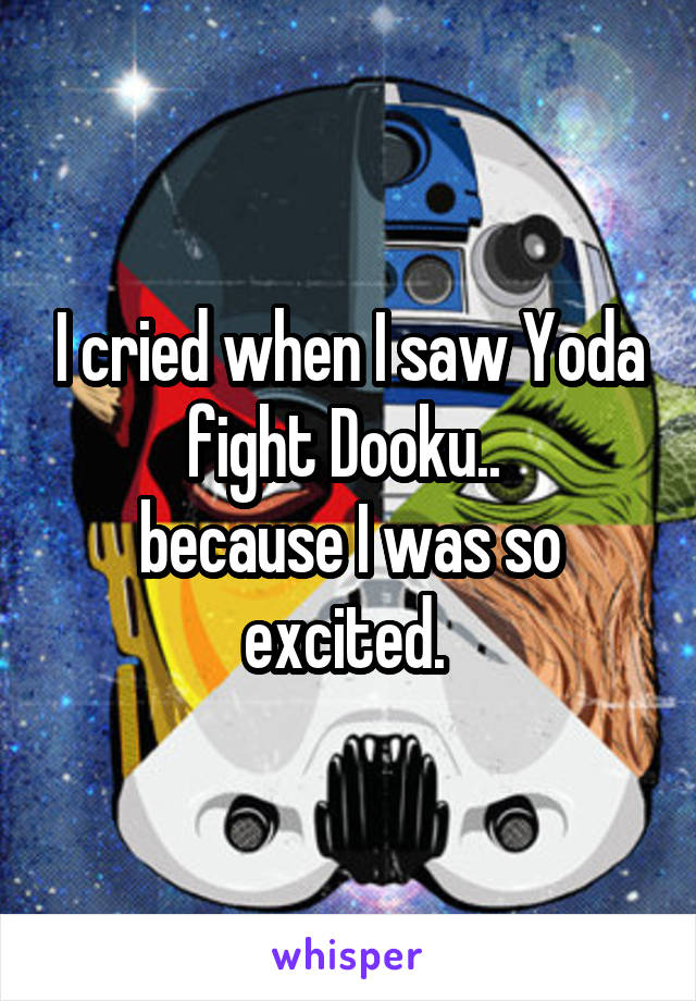 I cried when I saw Yoda fight Dooku..  because I was so excited.