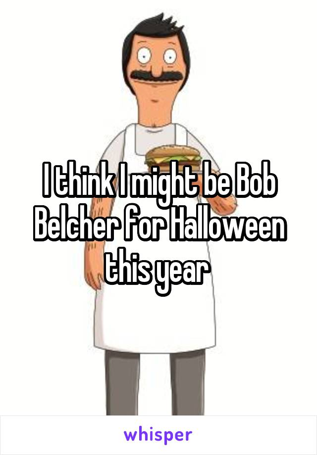 I think I might be Bob Belcher for Halloween this year