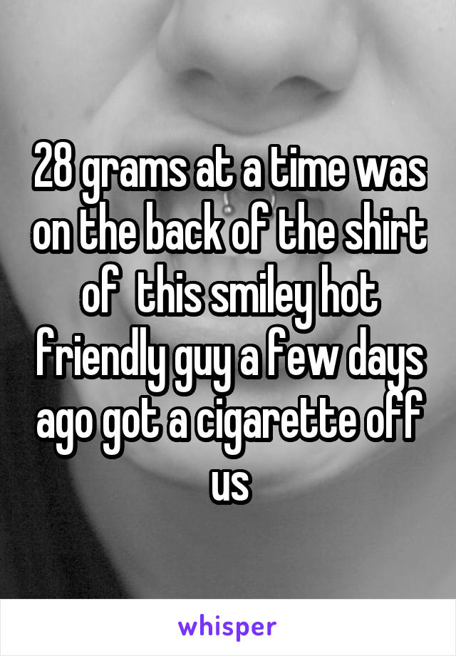 28 grams at a time was on the back of the shirt of  this smiley hot friendly guy a few days ago got a cigarette off us