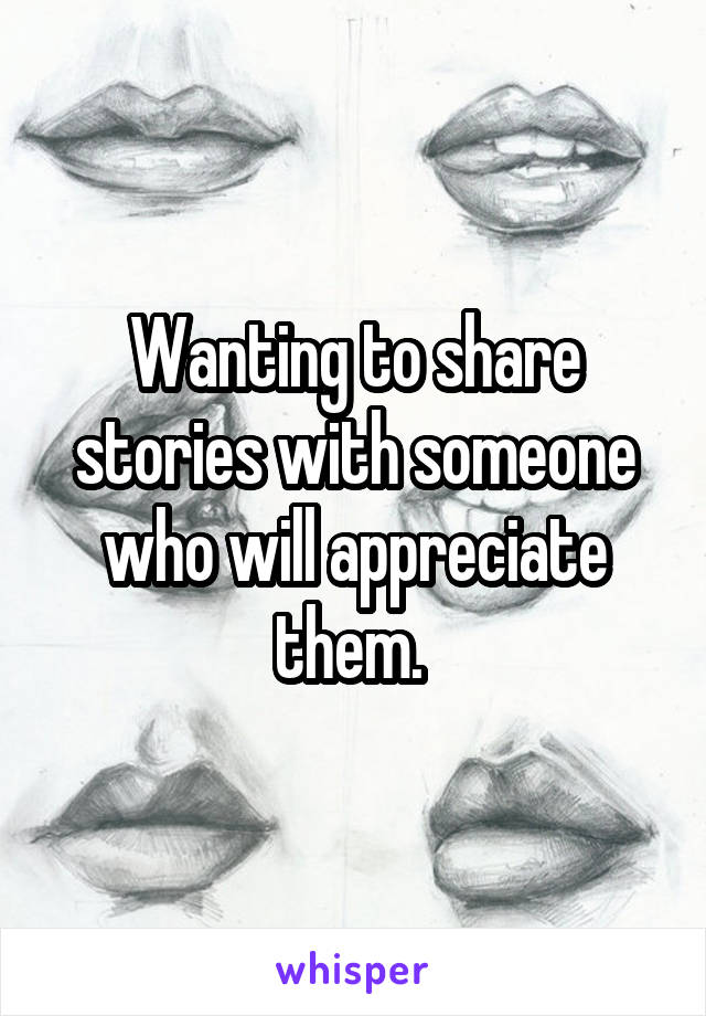 Wanting to share stories with someone who will appreciate them.