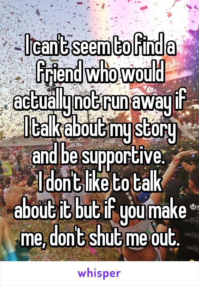 I can't seem to find a friend who would actually not run away if I talk about my story and be supportive.  I don't like to talk about it but if you make me, don't shut me out.