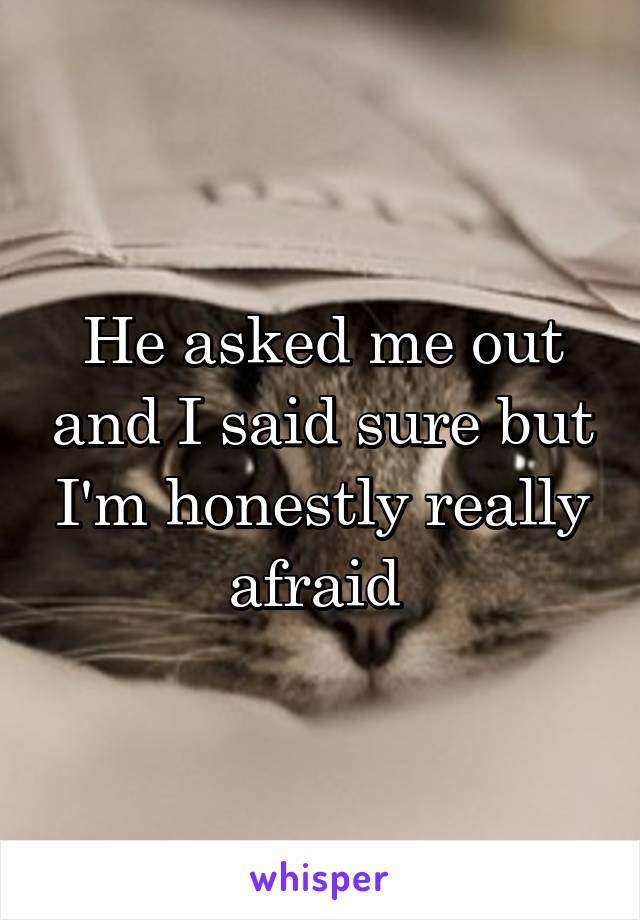 He asked me out and I said sure but I'm honestly really afraid