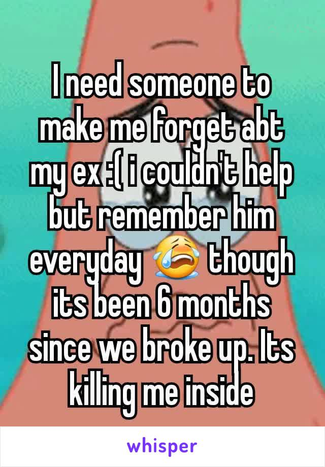 I need someone to make me forget abt my ex :( i couldn't help but remember him everyday 😭 though its been 6 months since we broke up. Its killing me inside