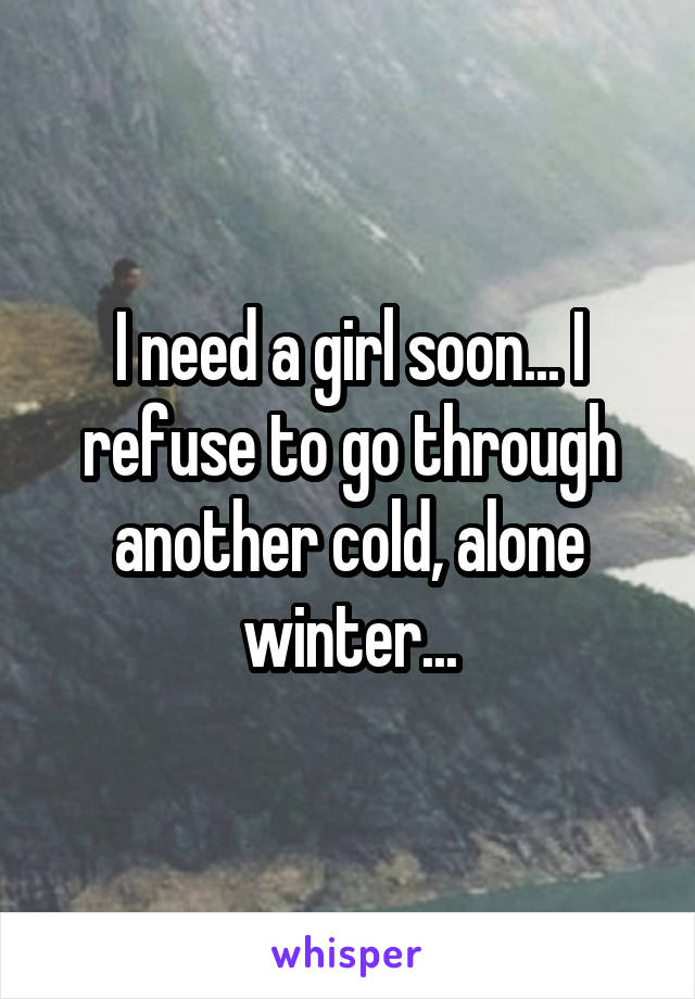 I need a girl soon... I refuse to go through another cold, alone winter...