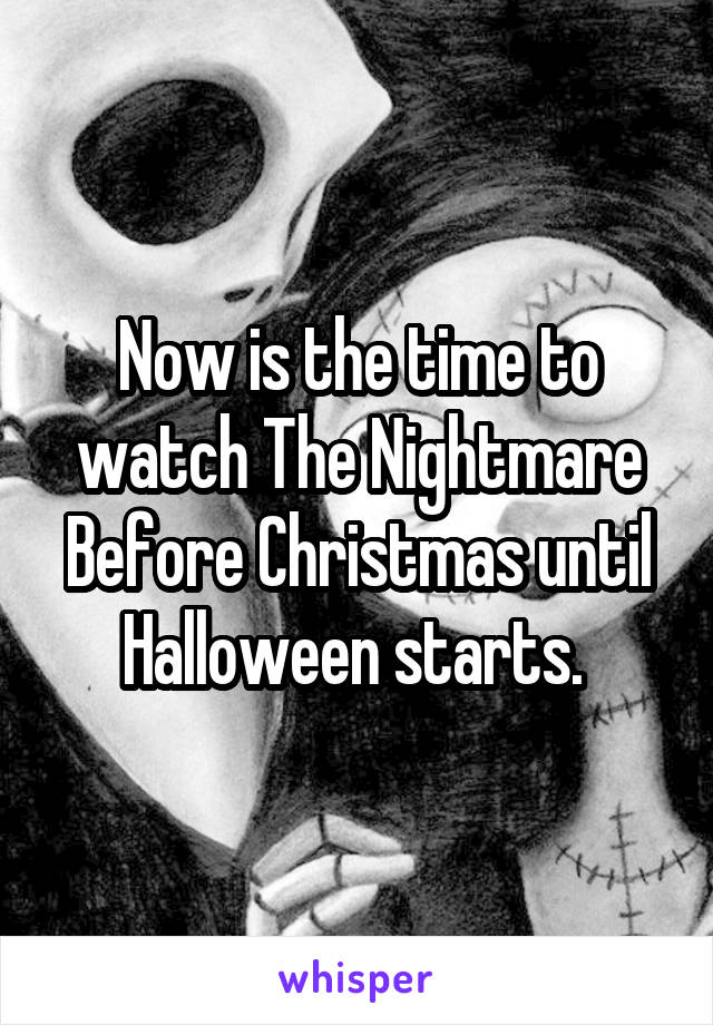 Now is the time to watch The Nightmare Before Christmas until Halloween starts.
