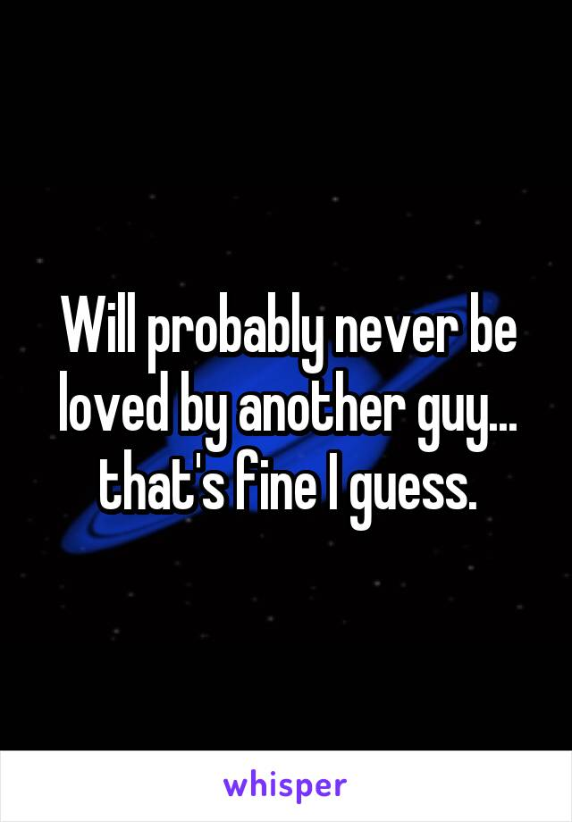 Will probably never be loved by another guy... that's fine I guess.