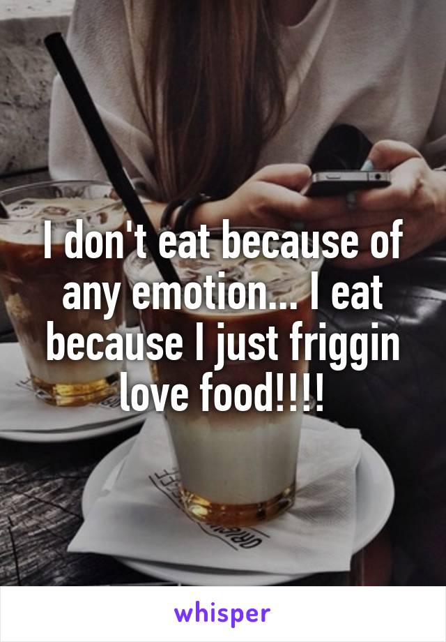 I don't eat because of any emotion... I eat because I just friggin love food!!!!