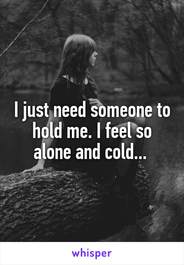 I just need someone to hold me. I feel so alone and cold...