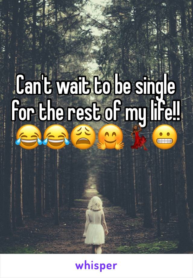 Can't wait to be single for the rest of my life!! 😂😂😩🤗💃🏾😬