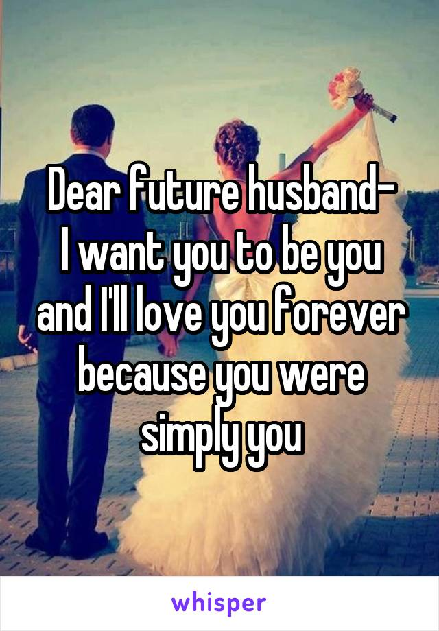 Dear future husband- I want you to be you and I'll love you forever because you were simply you